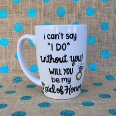 Maid of Honor Coffee Mug - I Can't Say I Do Without You! Will You be My Maid Of Honor? - Hand Painted Bridesmaid Coffee Mug - Maid of Honor
