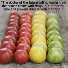 Isn't this amazing that it was said more than 100 years ago? The doctor of the future will no longer treat the human frame with drugs, but rather will cure and prevent disease with nutrition - Thomas Edison