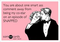 You are about one smart ass comment away from being my co-star on an episode of SNAPPED. | eCards