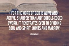 For the Word of God is alive and active, sharper than any double-edged sword, it penetrates even to dividing soul and spirit, joints and marrow;