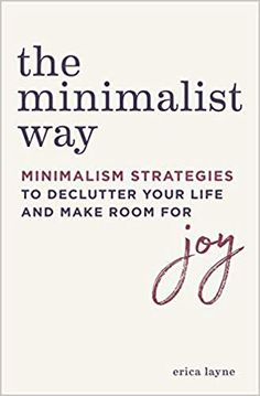"""The Minimalist Way: Minimalism Strategies to Declutter Your Life and Make Room for Joy""--from author Erica Layne--Bring Minimalism to Your Home, Work, and Relationships--Live simpler."