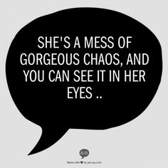 """""""She's a mess of gorgeous chaos, and you can see it in her eyes ..""""  Chaos is gorgeous. Truth."""