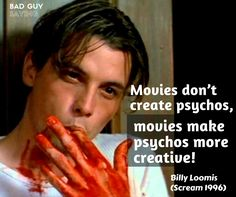 Movies don't create psychos, movies make psychos more creative! - Billy Loomis (Scream 2016)