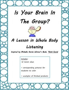 Is Your Brain In The Group? Lesson ideas inspired by Michelle Garcia Winner's book Think Social. Includes descriptions and student examples of 2 different ideas for teaching students about whole body listening.
