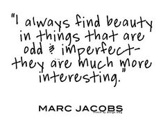 """""""I always find beauty in things that are odd & imperfect they are much more interesting.""""—Marc Jacobs"""