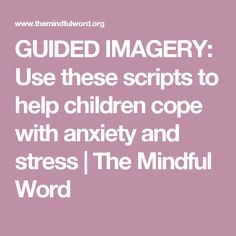 GUIDED IMAGERY: Use these scripts to help children cope with anxiety and stress | The Mindful Word