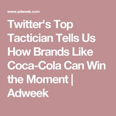 Twitter's Top Tactician Tells Us How Brands Like Coca-Cola Can Win the Moment | Adweek