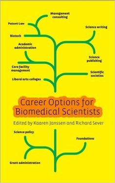 NEW BOOKK: Career Options for Biomedical Scientists. Most people who do a biomedical PhD do not end up in a research lab. Despite this, graduate courses and postdoctoral fellowships focus almost exclusively on training for bench science rather than other career paths. This book  provides information on a wide variety of different careers that individuals with a PhD in the life sciences can pursue. Covers science writing, grant administration, patent law and management consultancy .