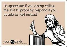 I'd appreciate if you'd stop calling me but I'll probably respond to you if you decide to text instead