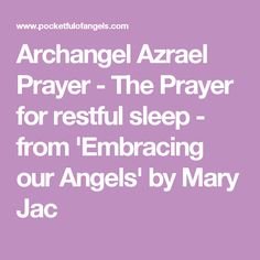 A calming prayer to Archangel Azrael asking to be blessed with a night of restful and peaceful sleep. This prayer by Mary Jac can also be found in the Angel Prayers & Poems chapter of her 'Embracing our Angels' book. Archangel Azrael, Prayer Poems, Angel Prayers, Angel S, Quilting, Mary, Sleep, Places, Fat Quarters