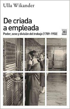 De criada a empleada : poder, sexo y división del trabajo (1789-1950) / Ulla Wikander