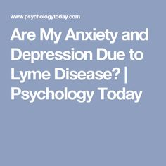 are my anxiety and depression due to lyme disease psychology today