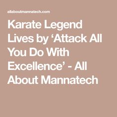Karate Legend Lives by 'Attack All You Do With Excellence' - All About Mannatech Karate Classes, Young Leaders, Energy Level, World Records, How To Stay Motivated, Never Give Up, Martial Arts, Life, Combat Sport