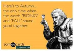 "Here's to Autumn...the only time when the words ""RIDING"" and ""FALL"" sound good together."