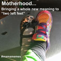 "Motherhood...bringing a whole new meaning to ""two left feet"" #mamamemes"