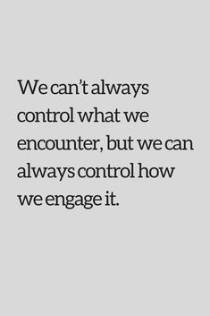 Quotes We can't always control what we encounter, but we can always control how we engage it.
