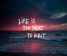 """""""Life is too short to wait"""""""