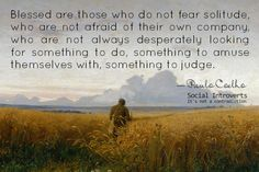 """""""Blessed are those who do not fear solitude, who are not afraid of their own company, who are not always desperately looking for something to do, something to amuse themselves with, something to judge."""" ~ Paul Coelho  #introvert #myt"""