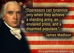 """Oppressors can tyrannize only when they achieve a standing army, an enslaved press, and a disarmed populace."" - James Madison Nice try obama. Cogito Ergo Sum, Quotable Quotes, Wisdom Quotes, Me Quotes, Qoutes, People Quotes, Lyric Quotes, The Words, James Madison Quotes"