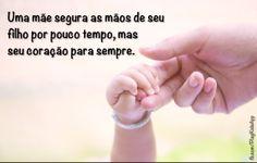Uma mãe segura as mãos de seu filho por pouco tempo, mas seu coração para sempre.