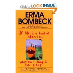 If Life Is a Bowl of Cherries, What Am I Doing in the Pits?    I love *all* of Erma Bombeck's books.