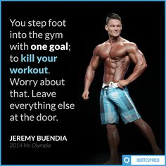 """You step into the gym with one goal; to kill your workout. Worry about that. Leave everything else at the door."" —Jeremy Buendia ('14 Mr. Olympia)"