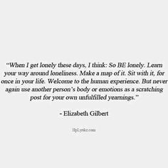 Eat Pray Love «When I get lonely these days, I think: So BE lonely. The Words, Cool Words, Life Quotes Love, Quotes To Live By, Eat Pray Love Quotes, Good Heart Quotes, Pretty Words, Beautiful Words, Elizabeth Gilbert Quotes
