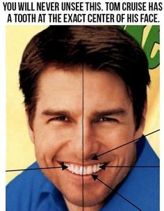 "Tom Cruise has a tooth at the exact center of his face. OMG ITS TRUE! This is not a perspective trick, just google ""Tom Cruise Smile"" and it is in every one...."