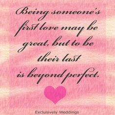 Being someone's first love may be great, but to be their last is beyond perfect.  Words of love.