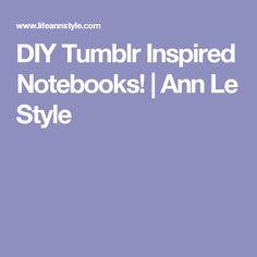 DIY Tumblr Inspired Notebooks!   Ann Le Style
