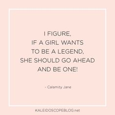 I figure is a girl wants to be a legend, she should go ahead and be one! - Calamity Jane | Quotes from Kaleidoscope Blog