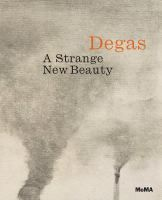 Degas : a strange new beauty / Jodi Hauptman, with essays by Carol Armstrong [and others]