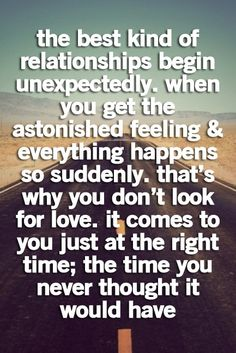 the best kind of relationships begin unexpectedly. when you get the astonished feeling everything happens so suddenly. thats why you dont look for love. it comes to you just at the right time; the time you never thought it would have.