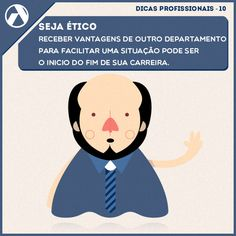 Seja ético - Receber vantagens de outro departamento para facilitar uma situação pode ser o inicio do fim de sua carreira.