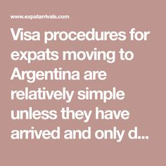 Visa procedures for expats moving to Argentina are relatively simple unless they have arrived and only decide to stay permanently after being in the country.   Expats applying for such long-term visas for Argentina from within the country should be prepared to jump through some hefty hoops.   Visitor visas for Argentina   Nationals on a list of countries with a visa waiver programme with Argentina are able to enter Argentina and get a 90-day tourist visa stamped into their passport upon ... List Of Countries, Passport, How To Apply, Country, Simple, Buenos Aires Argentina, Rural Area, Country Music