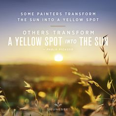 Some painters transform the sun into a yellow spot. Others transform a yellow spot into the sun.  - Pablo Picasso
