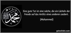 Eine gute Tat ist eine solche, die ein Lächeln der Freude auf das Antlitz eines anderen zaubert. (Mohammed)