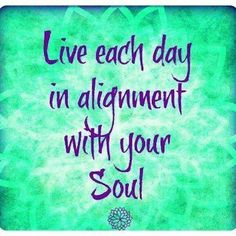 Live each day in alignment with your soul