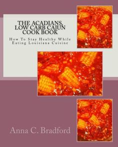 Acadians, Low Carb Cajun Cook Book: How To Stay Healthy While Eating Louisiana Cuisine