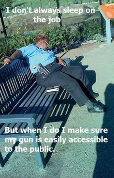 I don't always sleep on the job  But when I do, I make sure my gun is easily accessible to the public.