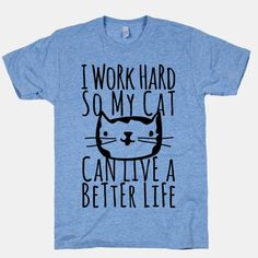 I Work Hard So My Cat Can Live A Better Life | HUMAN | T-Shirts, Tanks, Sweatshirts and Hoodies