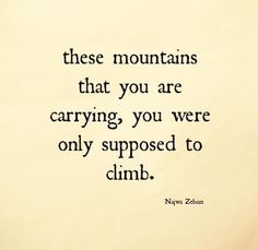 "Letting go. ""These mountains that you are carrying, you were only supposed to climb."" - Najwa Zebian(You Are Beauty Quotes) Zen Quotes, Words Quotes, Great Quotes, Quotes To Live By, Motivational Quotes, Life Quotes, Inspirational Quotes, Let Go Quotes, Zen Sayings"
