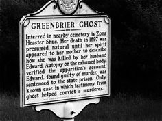 The Greenbrier Ghost is the name popularly given to the alleged ghost of a young woman in Greenbrier County, West Virginia, United States, who was murdered in 1897. The events surrounding the haunting have led to it becoming a very late instance in American legal history when testimony of a ghost was accepted at a murder trial.