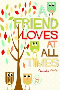 a friend loves at all times :) proverb 17, 17