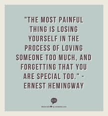 "The most painful thing is losing yourself in the process of loving someone too much, and forgetting that you too are special too."" -Ernest Hemingway #love"