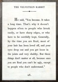 """Because once you are Real, you can't be ugly, except to people who don't understand."" - The Velveteen Rabbit"