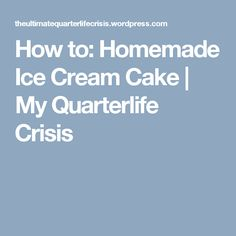 How to: Homemade Ice Cream Cake | My Quarterlife Crisis