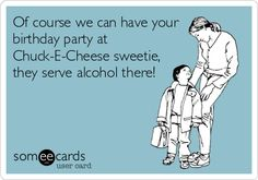 Of course we can have your birthday party at Chuck-E-Cheese sweetie, they serve alcohol there!