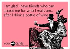 I am glad I have friends who can accept me for who I really am... after I drink a bottle of wine.