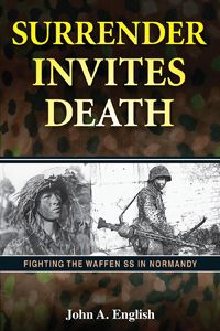 SURRENDER INVITES DEATH by John A. English -- An examination of what it was like to fight Hitler's ideological troops in Normandy starting on D-Day, June 6, 1944. Regarded as Nazi Germany's elite military force, the Waffen SS had a reputation for ferocity on the battlefield and mercilessness to prisoners. This book assesses the combat performance of American, British, and Canadian units against the Waffen SS and includes accounts of well-known SS soldiers and formations.